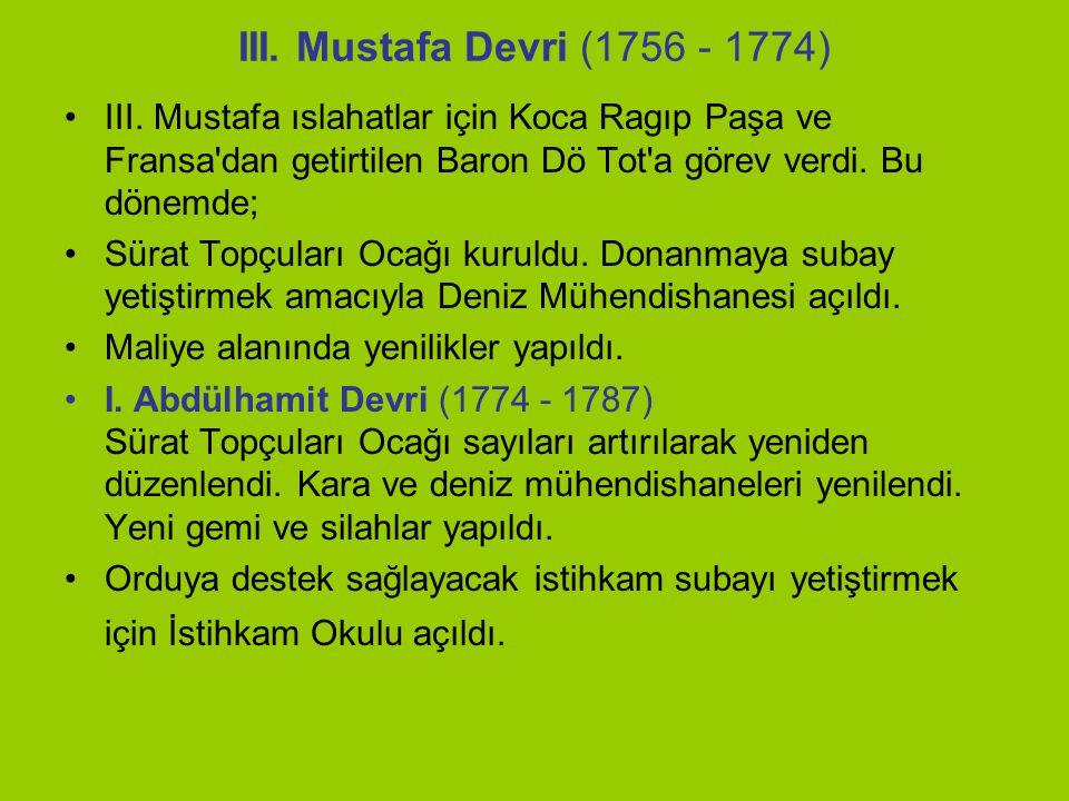 III. Mustafa Devri (1756 - 1774) III. Mustafa ıslahatlar için Koca Ragıp Paşa ve Fransa dan getirtilen Baron Dö Tot a görev verdi. Bu dönemde;