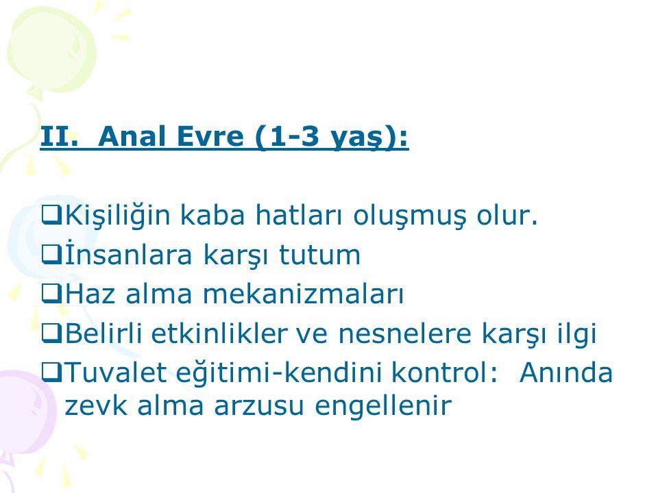 II. Anal Evre (1-3 yaş): Kişiliğin kaba hatları oluşmuş olur. İnsanlara karşı tutum. Haz alma mekanizmaları.