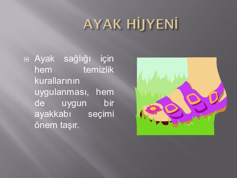AYAK HİJYENİ Ayak sağlığı için hem temizlik kurallarının uygulanması, hem de uygun bir ayakkabı seçimi önem taşır.