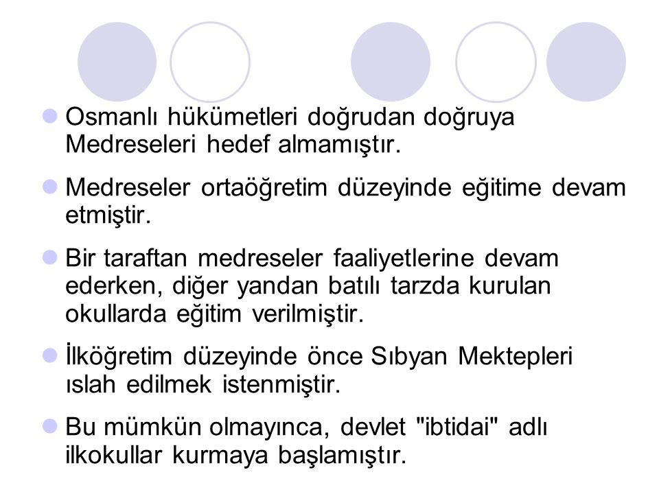 Osmanlı hükümetleri doğrudan doğruya Medreseleri hedef almamıştır.