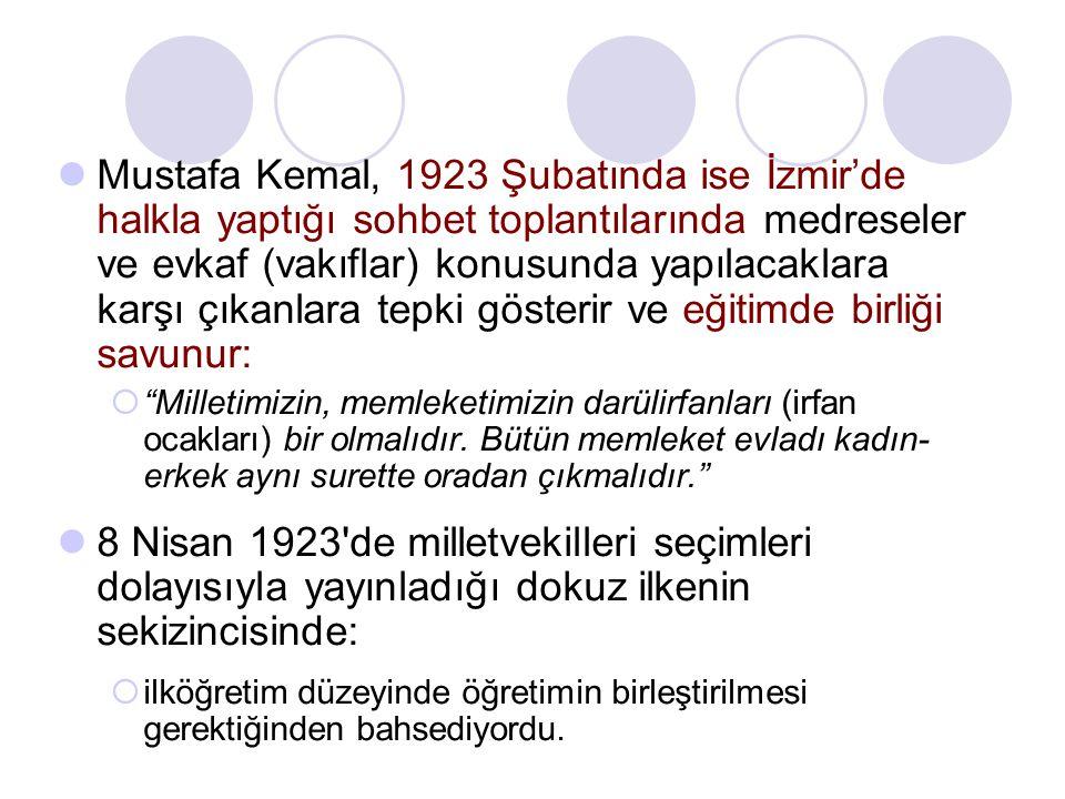 Mustafa Kemal, 1923 Şubatında ise İzmir'de halkla yaptığı sohbet toplantılarında medreseler ve evkaf (vakıflar) konusunda yapılacaklara karşı çıkanlara tepki gösterir ve eğitimde birliği savunur:
