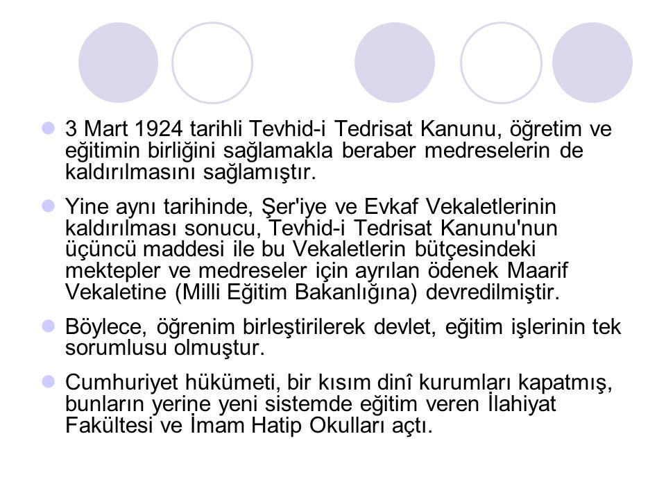 3 Mart 1924 tarihli Tevhid-i Tedrisat Kanunu, öğretim ve eğitimin birliğini sağlamakla beraber medreselerin de kaldırılmasını sağlamıştır.