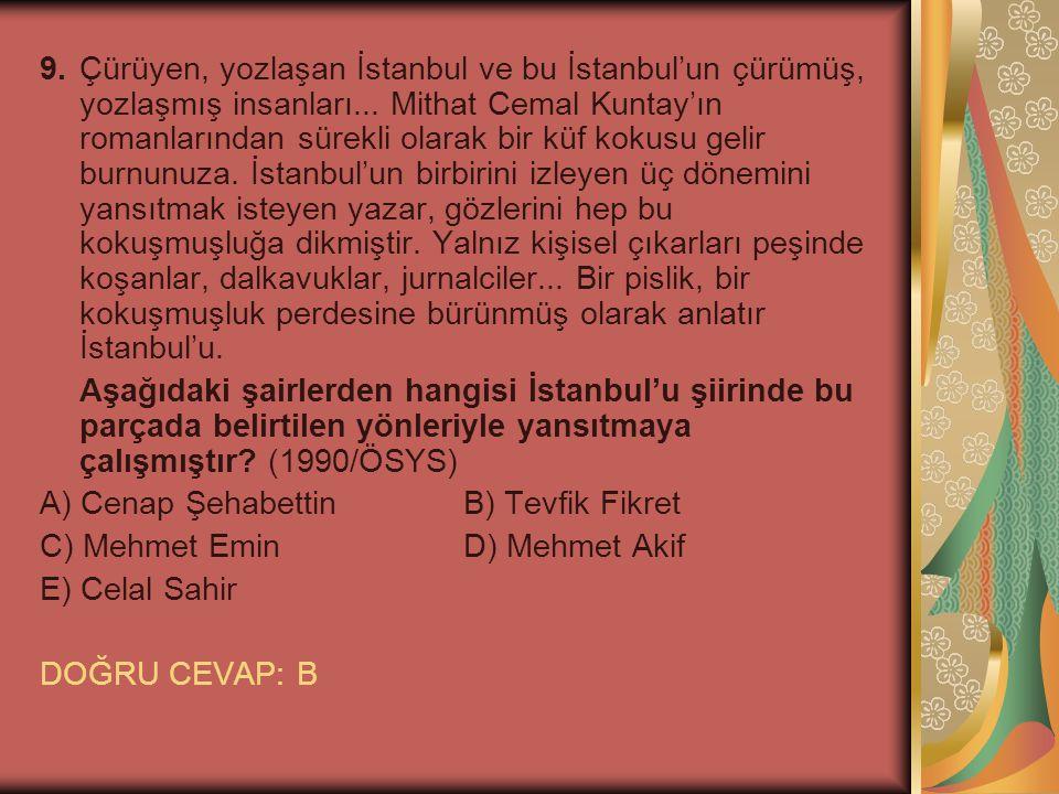 9. Çürüyen, yozlaşan İstanbul ve bu İstanbul'un çürümüş, yozlaşmış insanları... Mithat Cemal Kuntay'ın romanlarından sürekli olarak bir küf kokusu gelir burnunuza. İstanbul'un birbirini izleyen üç dönemini yansıtmak isteyen yazar, gözlerini hep bu kokuşmuşluğa dikmiştir. Yalnız kişisel çıkarları peşinde koşanlar, dalkavuklar, jurnalciler... Bir pislik, bir kokuşmuşluk perdesine bürünmüş olarak anlatır İstanbul'u.