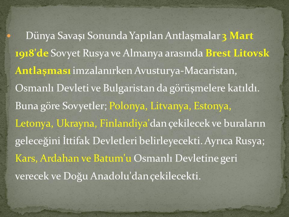 Dünya Savaşı Sonunda Yapılan Antlaşmalar 3 Mart 1918 de Sovyet Rusya ve Almanya arasında Brest Litovsk Antlaşması imzalanırken Avusturya-Macaristan, Osmanlı Devleti ve Bulgaristan da görüşmelere katıldı.