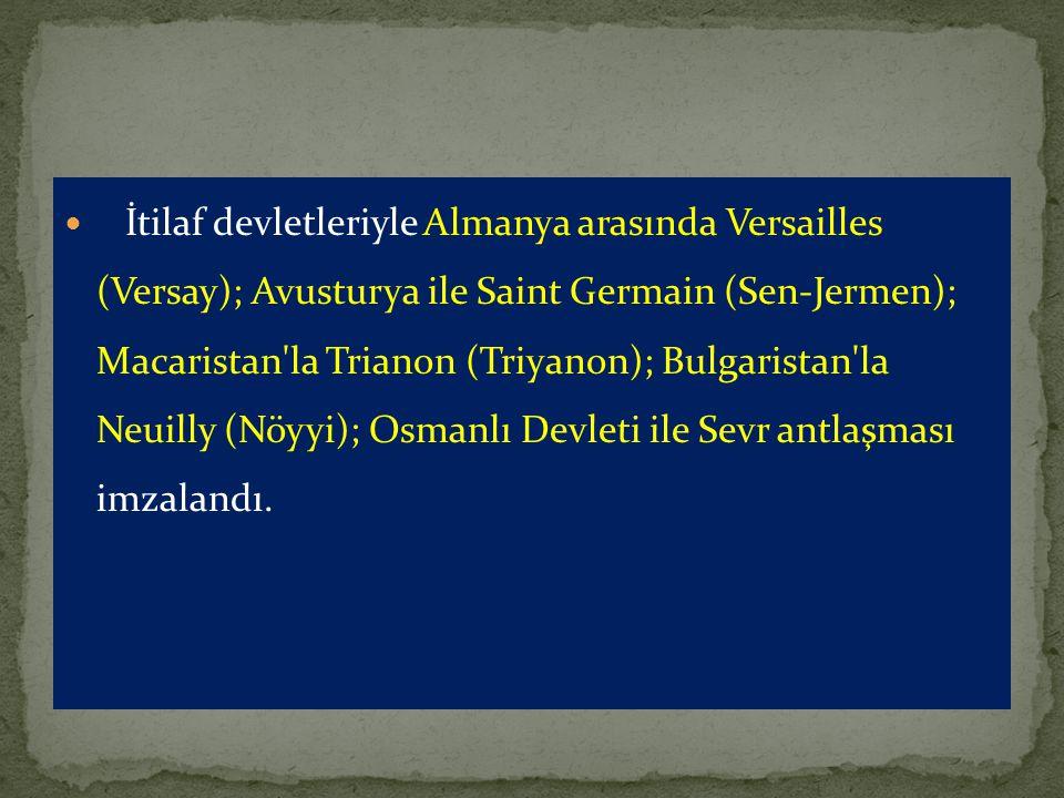 İtilaf devletleriyle Almanya arasında Versailles (Versay); Avusturya ile Saint Germain (Sen-Jermen); Macaristan la Trianon (Triyanon); Bulgaristan la Neuilly (Nöyyi); Osmanlı Devleti ile Sevr antlaşması imzalandı.