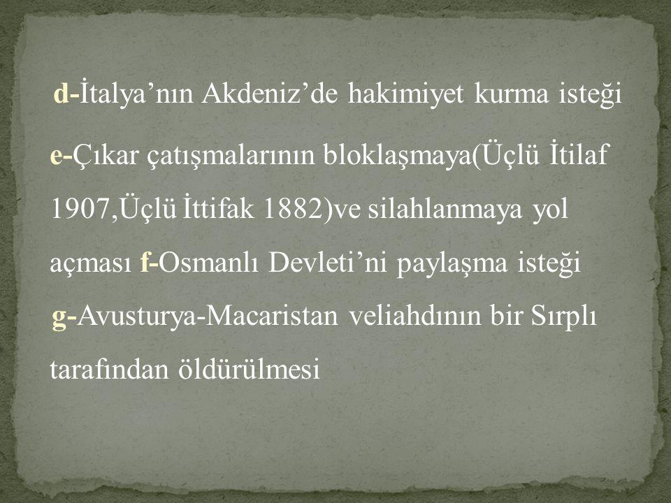 d-İtalya'nın Akdeniz'de hakimiyet kurma isteği e-Çıkar çatışmalarının bloklaşmaya(Üçlü İtilaf 1907,Üçlü İttifak 1882)ve silahlanmaya yol açması f-Osmanlı Devleti'ni paylaşma isteği