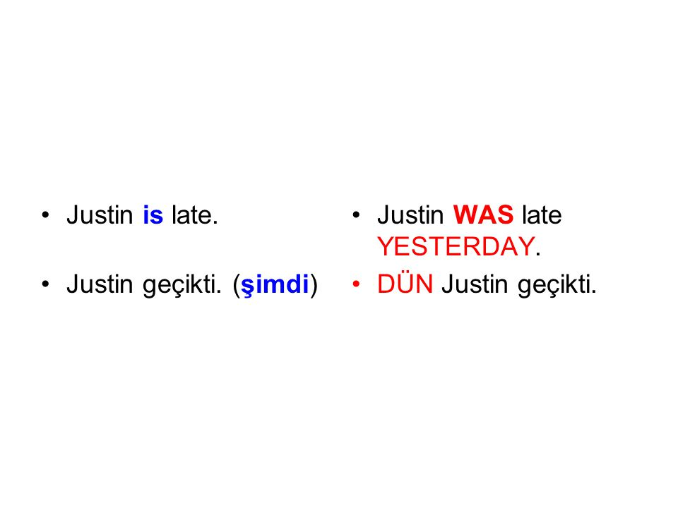 Justin is late. Justin geçikti. (şimdi) Justin WAS late YESTERDAY. DÜN Justin geçikti.