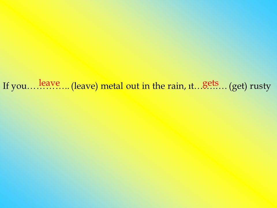 leave gets If you………….. (leave) metal out in the rain, ıt…….…. (get) rusty