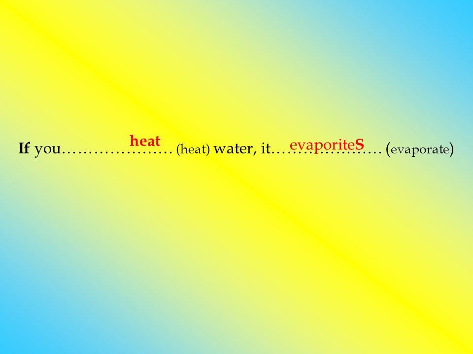 If you………………… (heat) water, it………………… (evaporate)