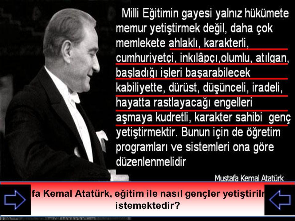 Mustafa Kemal Atatürk, eğitim ile nasıl gençler yetiştirilmesini istemektedir