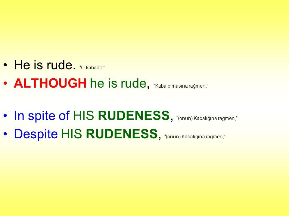 He is rude. O kabadır. ALTHOUGH he is rude, Kaba olmasına rağmen, In spite of HIS RUDENESS, (onun) Kabalığına rağmen,
