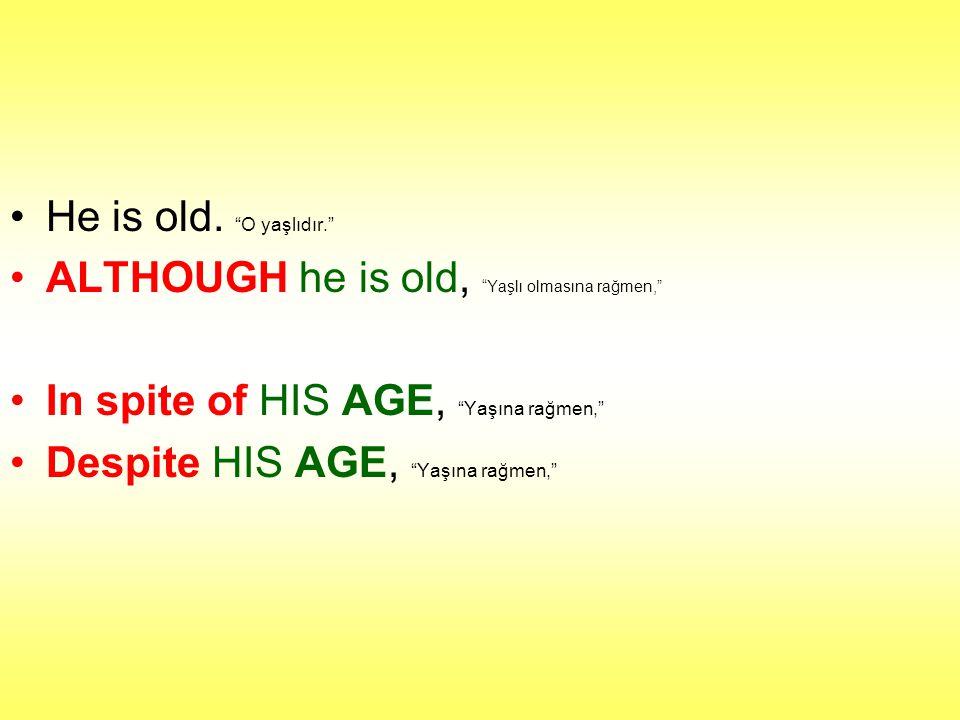 He is old. O yaşlıdır. ALTHOUGH he is old, Yaşlı olmasına rağmen, In spite of HIS AGE, Yaşına rağmen,