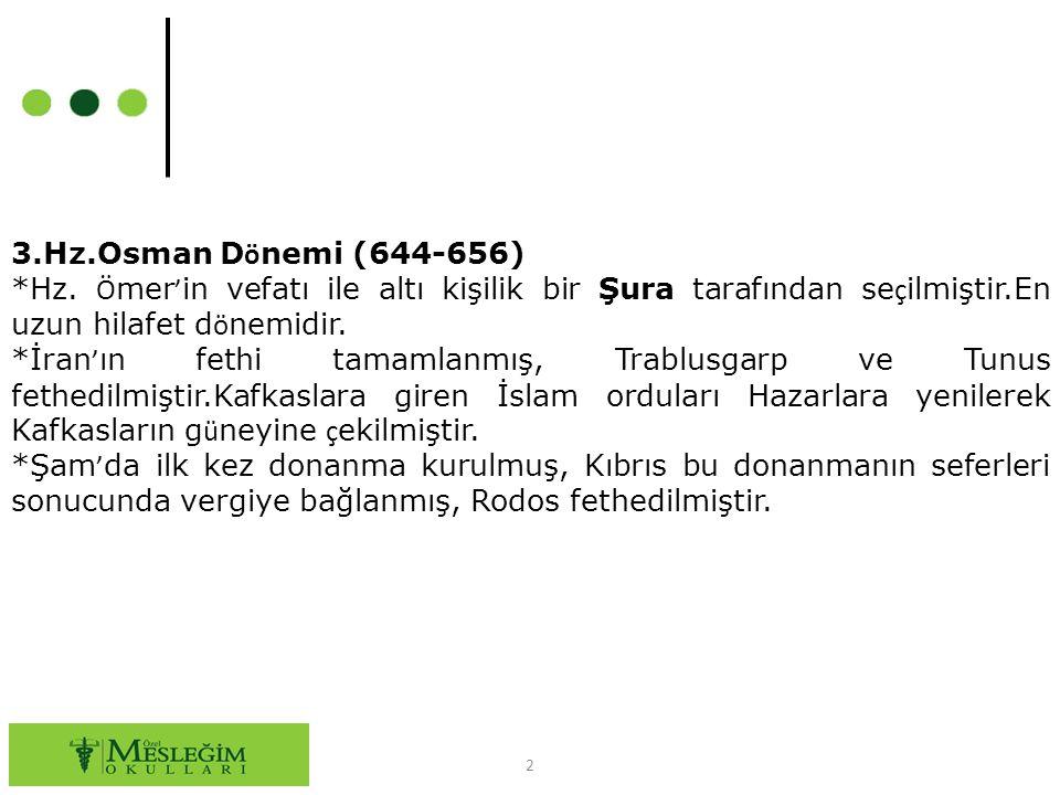 3.Hz.Osman Dönemi (644-656) *Hz. Ömer'in vefatı ile altı kişilik bir Şura tarafından seçilmiştir.En uzun hilafet dönemidir.