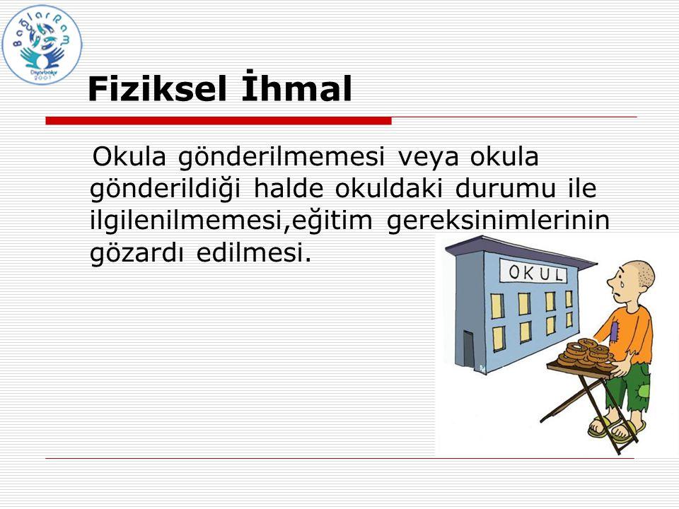 Fiziksel İhmal Okula gönderilmemesi veya okula gönderildiği halde okuldaki durumu ile ilgilenilmemesi,eğitim gereksinimlerinin gözardı edilmesi.