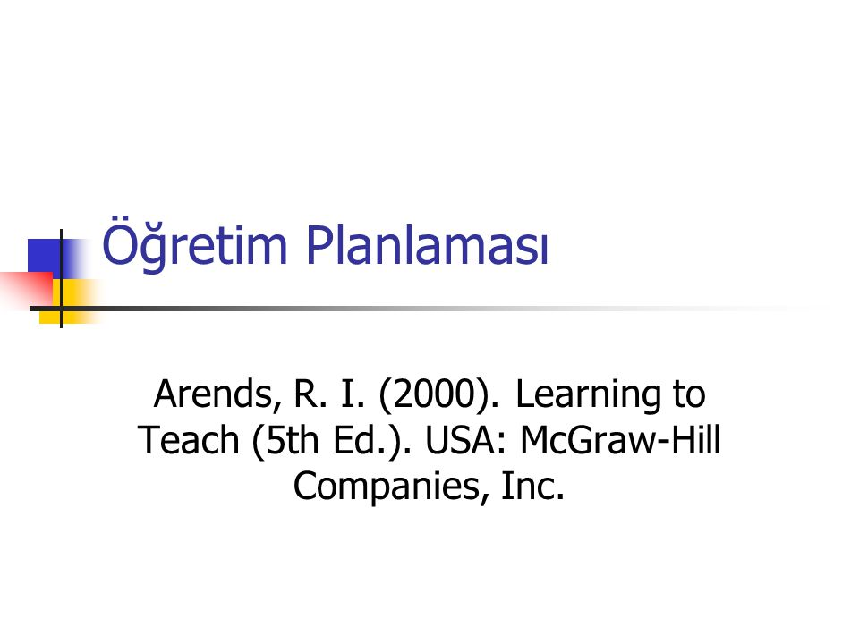 Öğretim Planlaması Arends, R. I. (2000). Learning to Teach (5th Ed.).