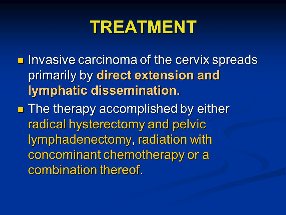 TREATMENT Invasive carcinoma of the cervix spreads primarily by direct extension and lymphatic dissemination.