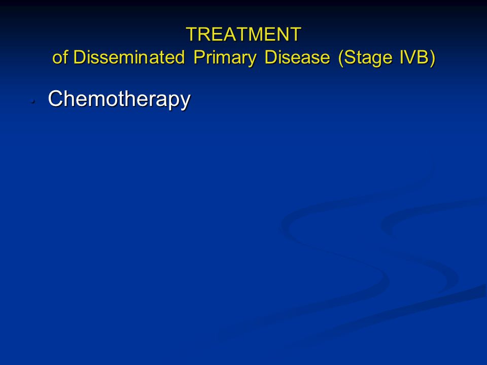 TREATMENT of Disseminated Primary Disease (Stage IVB)