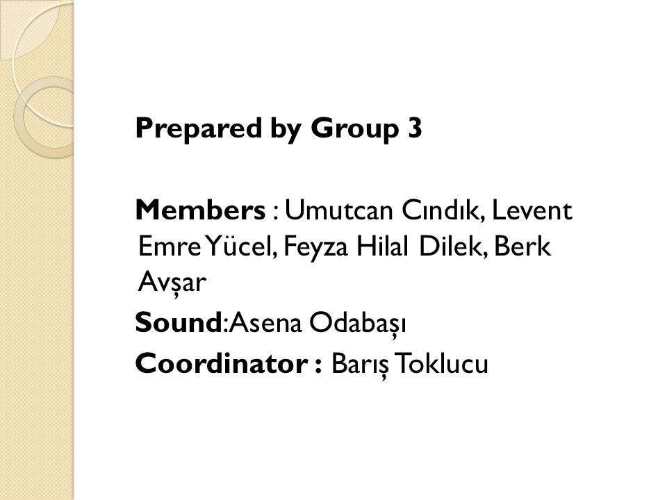 Prepared by Group 3 Members : Umutcan Cındık, Levent Emre Yücel, Feyza Hilal Dilek, Berk Avşar Sound:Asena Odabaşı Coordinator : Barış Toklucu