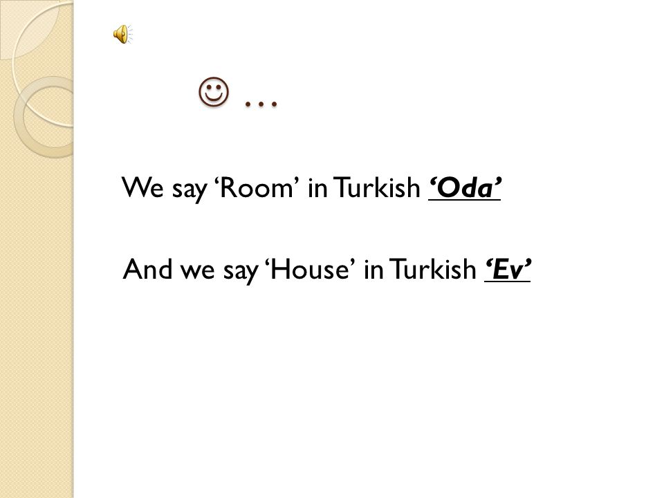  … We say 'Room' in Turkish 'Oda' And we say 'House' in Turkish 'Ev'