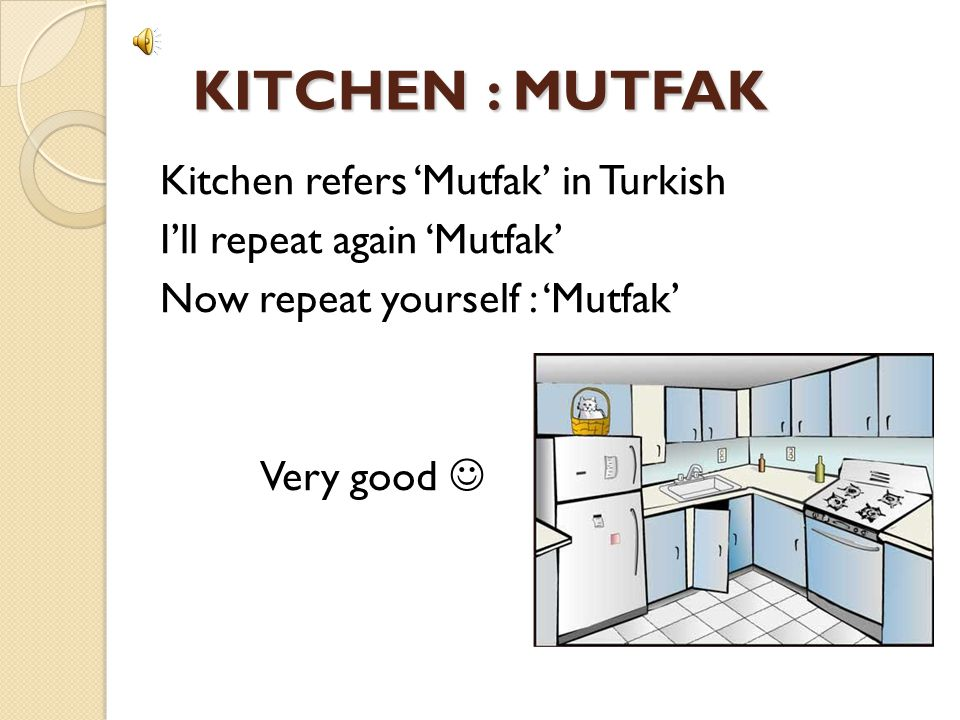 KITCHEN : MUTFAK Kitchen refers 'Mutfak' in Turkish I'll repeat again 'Mutfak' Now repeat yourself : 'Mutfak' Very good 