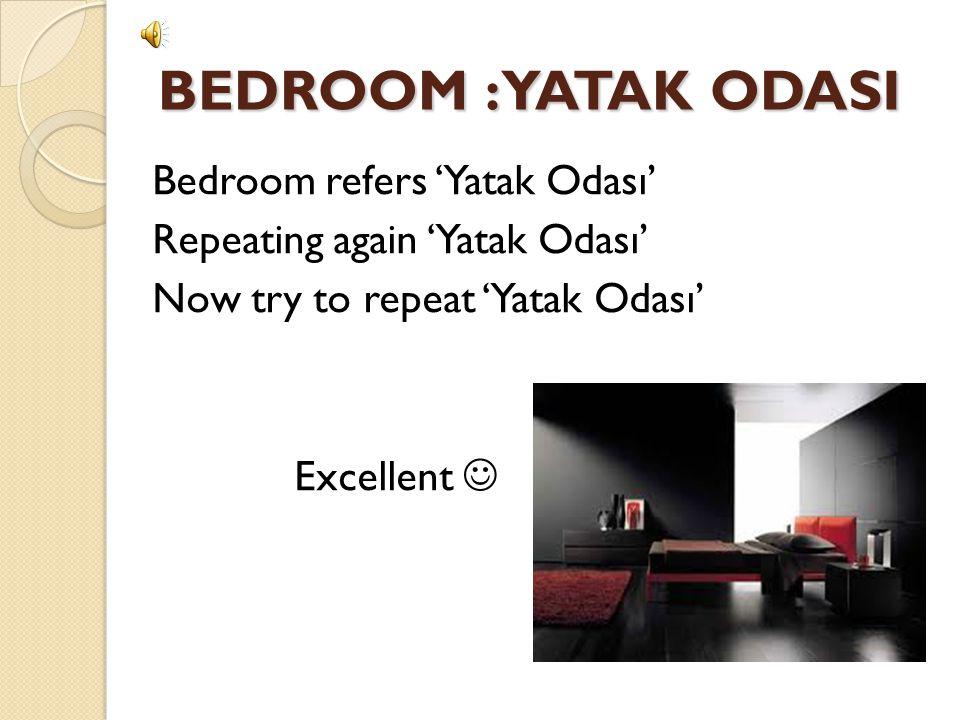 BEDROOM : YATAK ODASI Bedroom refers 'Yatak Odası' Repeating again 'Yatak Odası' Now try to repeat 'Yatak Odası' Excellent 