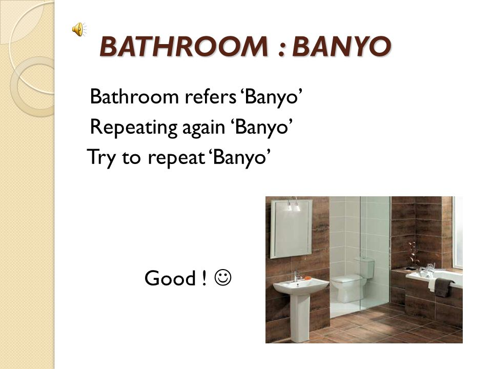 BATHROOM : BANYO Bathroom refers 'Banyo' Repeating again 'Banyo' Try to repeat 'Banyo' Good ! 