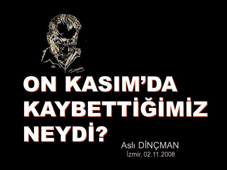 ON KASIM'DA KAYBETTİĞİMİZ NEYDİ Aslı DİNÇMAN İzmir, 02.11.2008