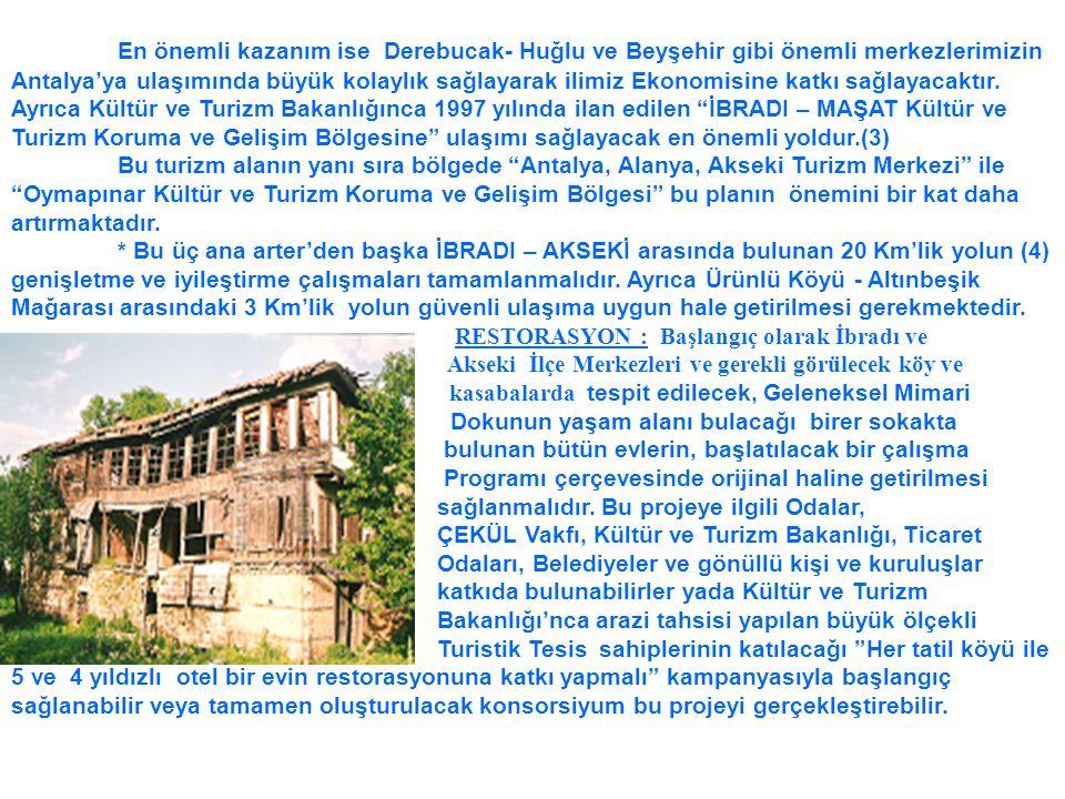 En önemli kazanım ise Derebucak- Huğlu ve Beyşehir gibi önemli merkezlerimizin Antalya'ya ulaşımında büyük kolaylık sağlayarak ilimiz Ekonomisine katkı sağlayacaktır. Ayrıca Kültür ve Turizm Bakanlığınca 1997 yılında ilan edilen İBRADI – MAŞAT Kültür ve Turizm Koruma ve Gelişim Bölgesine ulaşımı sağlayacak en önemli yoldur.(3)