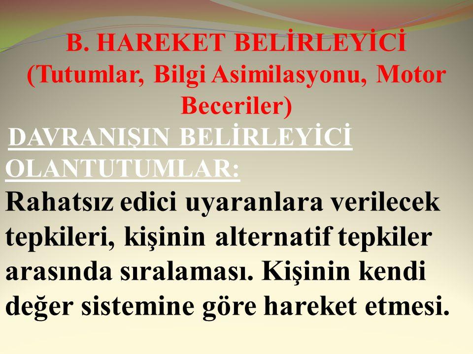 B. HAREKET BELİRLEYİCİ (Tutumlar, Bilgi Asimilasyonu, Motor Beceriler)
