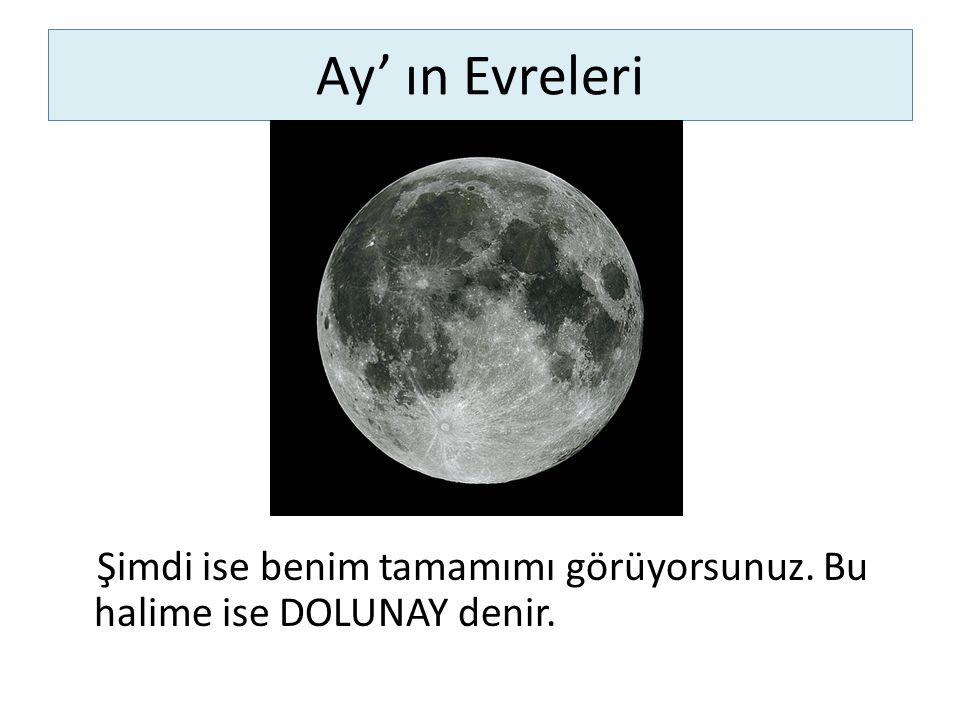 Ay' ın Evreleri Şimdi ise benim tamamımı görüyorsunuz. Bu halime ise DOLUNAY denir.