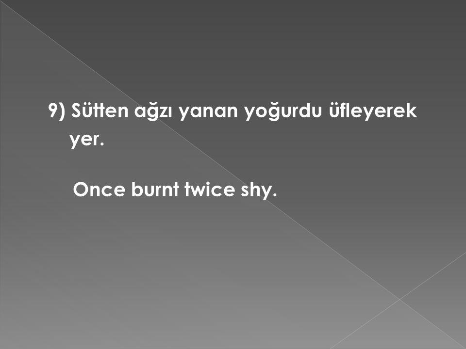 9) Sütten ağzı yanan yoğurdu üfleyerek yer. Once burnt twice shy.