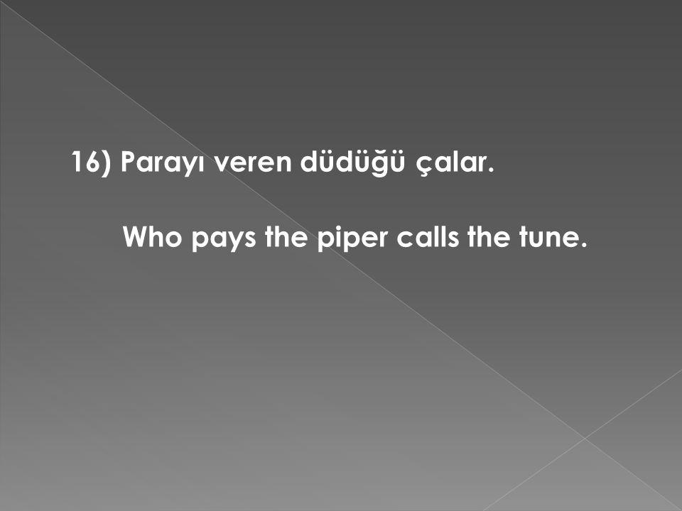 16) Parayı veren düdüğü çalar. Who pays the piper calls the tune.
