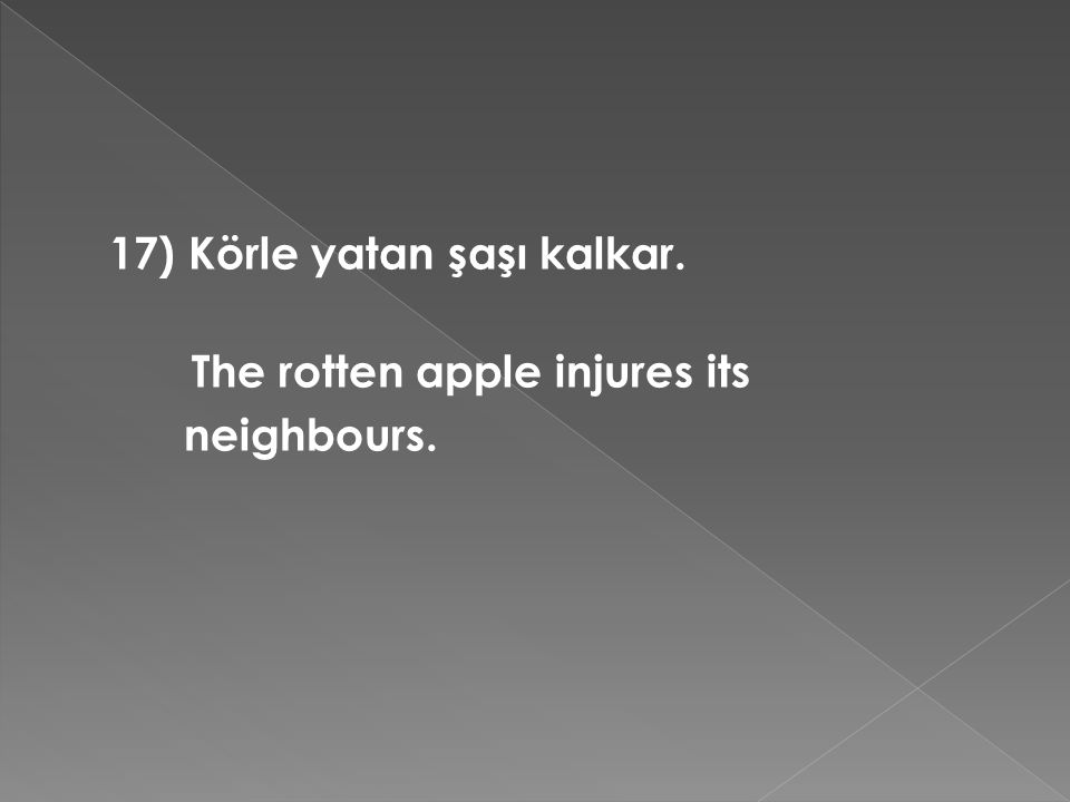 17) Körle yatan şaşı kalkar. The rotten apple injures its neighbours.