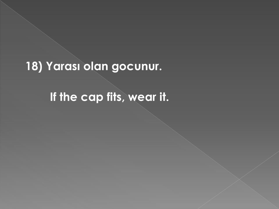 18) Yarası olan gocunur. If the cap fits, wear it.