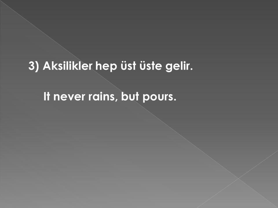 3) Aksilikler hep üst üste gelir. It never rains, but pours.