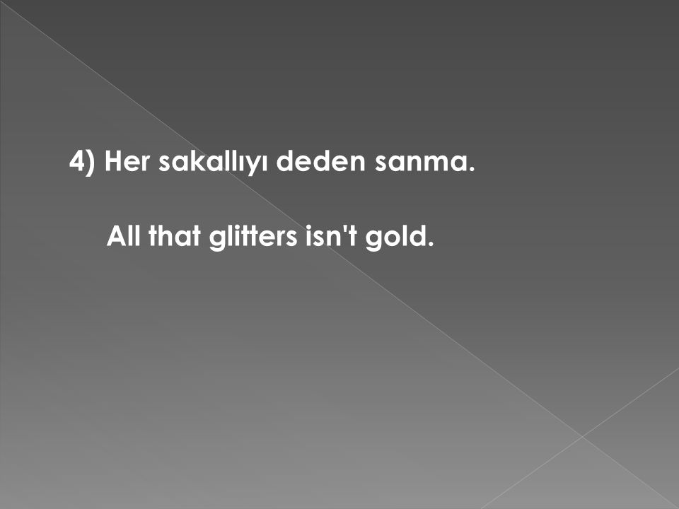 4) Her sakallıyı deden sanma. All that glitters isn t gold.
