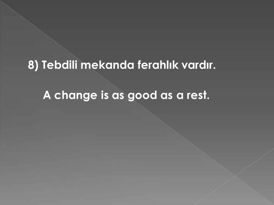 8) Tebdili mekanda ferahlık vardır. A change is as good as a rest.