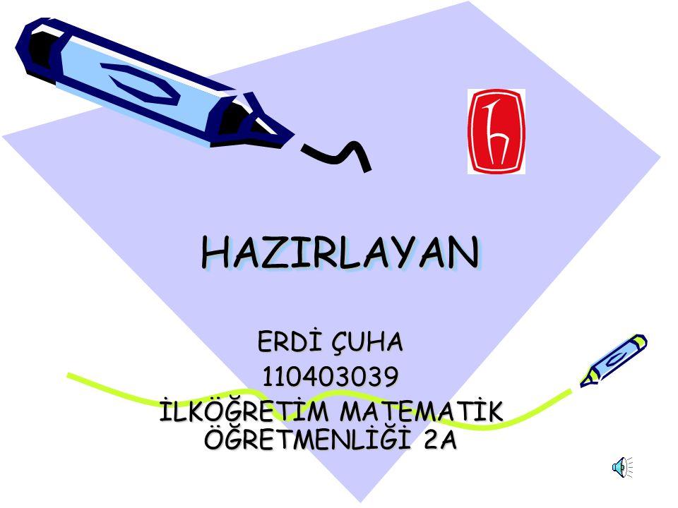 ERDİ ÇUHA 110403039 İLKÖĞRETİM MATEMATİK ÖĞRETMENLİĞİ 2A