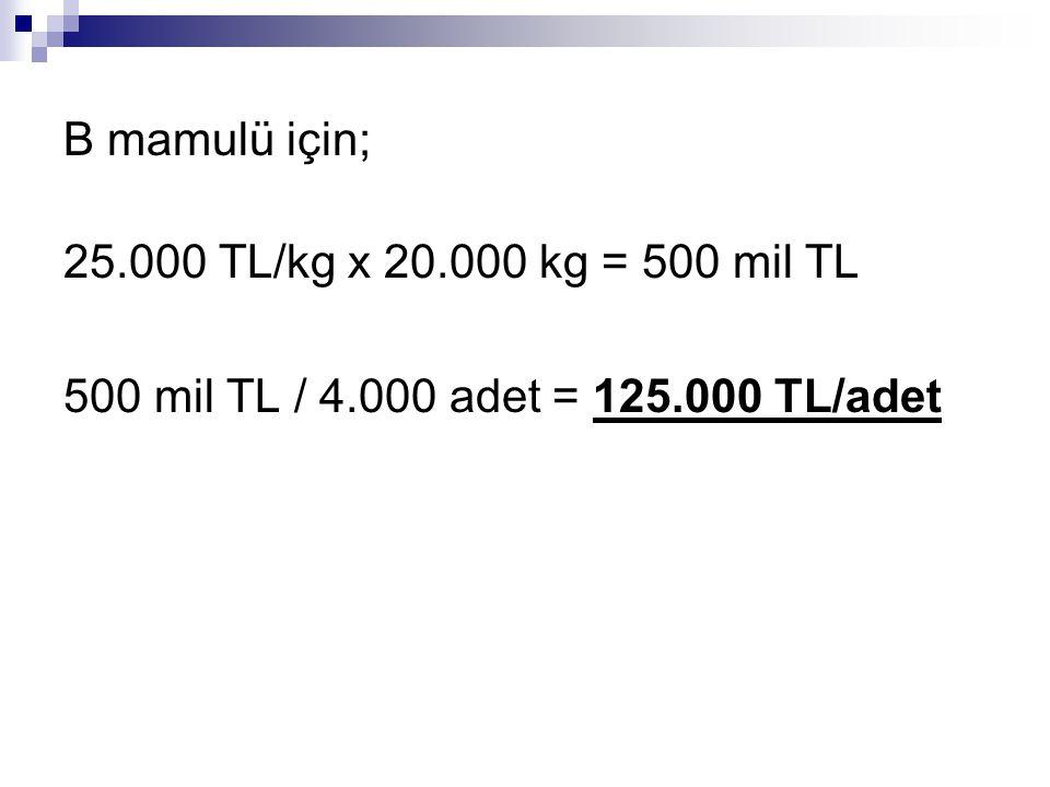 B mamulü için; 25.000 TL/kg x 20.000 kg = 500 mil TL 500 mil TL / 4.000 adet = 125.000 TL/adet