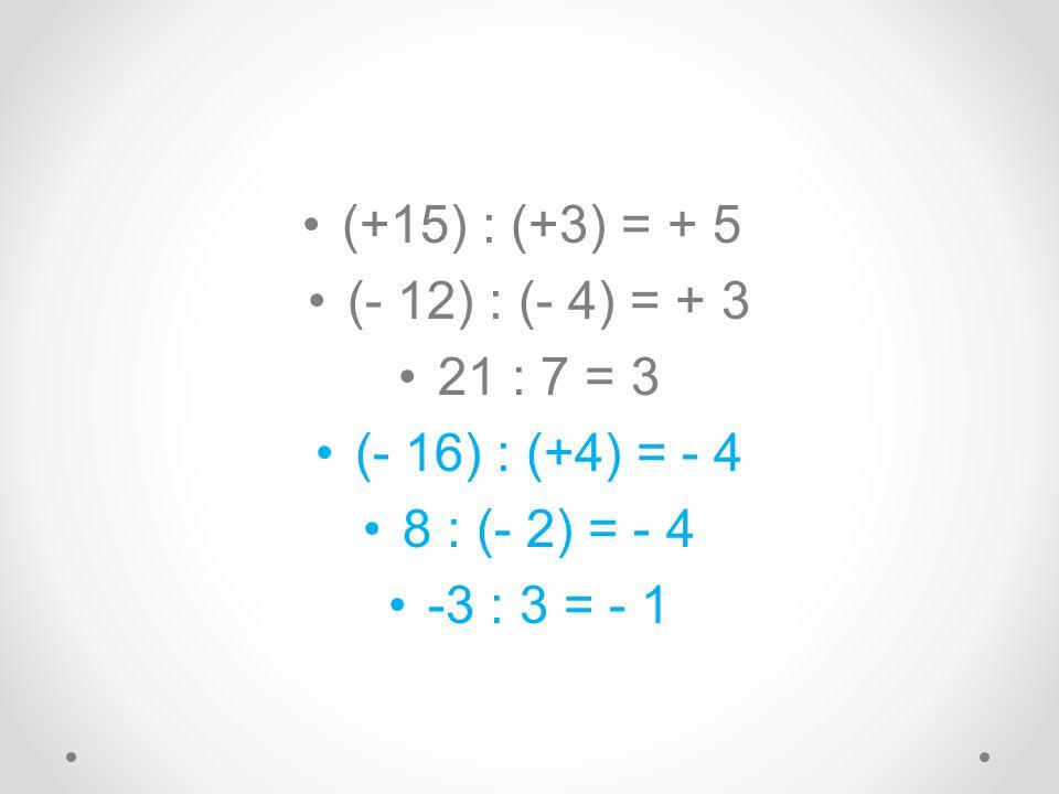 (+15) : (+3) = + 5 (- 12) : (- 4) = + 3. 21 : 7 = 3.