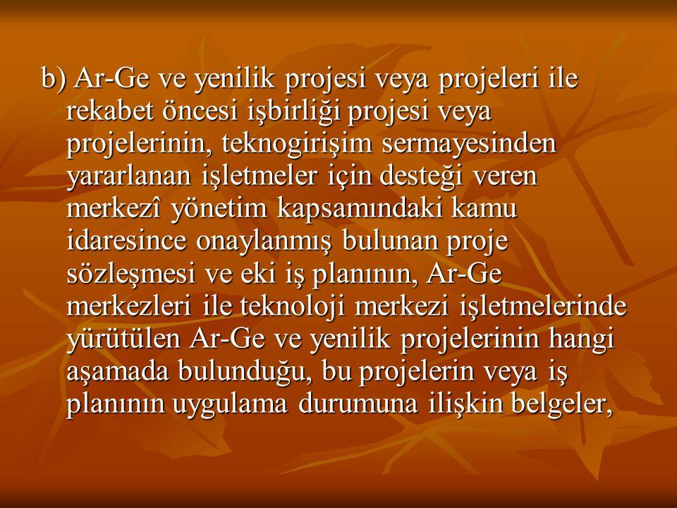 b) Ar-Ge ve yenilik projesi veya projeleri ile rekabet öncesi işbirliği projesi veya projelerinin, teknogirişim sermayesinden yararlanan işletmeler için desteği veren merkezî yönetim kapsamındaki kamu idaresince onaylanmış bulunan proje sözleşmesi ve eki iş planının, Ar-Ge merkezleri ile teknoloji merkezi işletmelerinde yürütülen Ar-Ge ve yenilik projelerinin hangi aşamada bulunduğu, bu projelerin veya iş planının uygulama durumuna ilişkin belgeler,