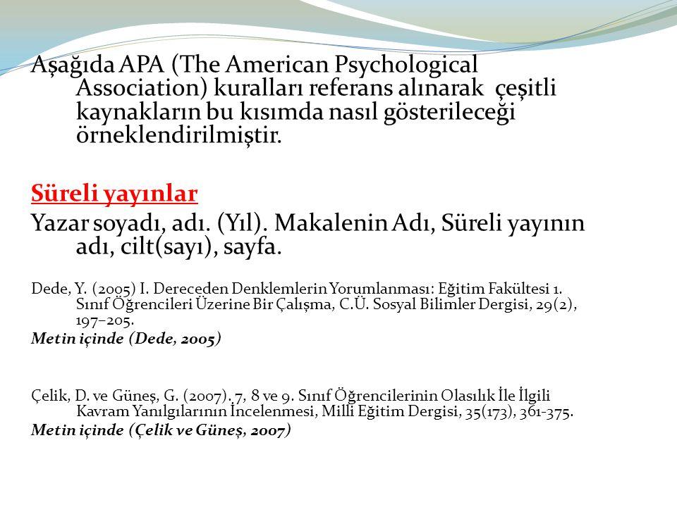 Aşağıda APA (The American Psychological Association) kuralları referans alınarak çeşitli kaynakların bu kısımda nasıl gösterileceği örneklendirilmiştir.