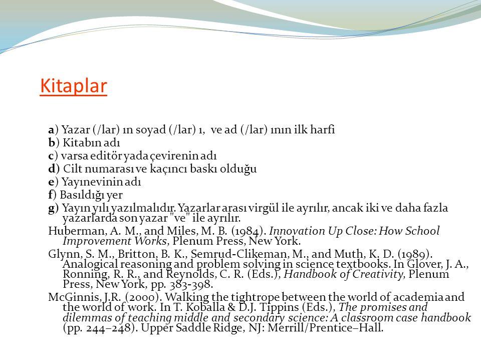 Kitaplar a) Yazar (/lar) ın soyad (/lar) ı, ve ad (/lar) ının ilk harfi. b) Kitabın adı. c) varsa editör yada çevirenin adı.