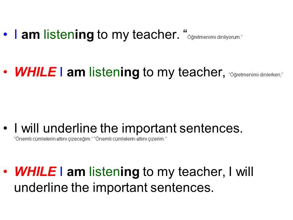 I am listening to my teacher. Öğretmenimi dinliyorum.