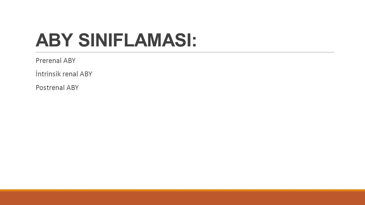 ABY SINIFLAMASI: Prerenal ABY İntrinsik renal ABY Postrenal ABY