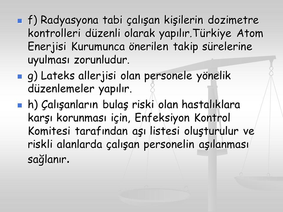 f) Radyasyona tabi çalışan kişilerin dozimetre kontrolleri düzenli olarak yapılır.Türkiye Atom Enerjisi Kurumunca önerilen takip sürelerine uyulması zorunludur.