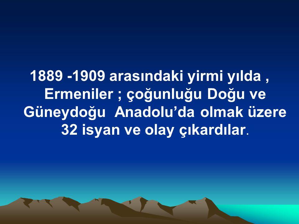 1889 -1909 arasındaki yirmi yılda , Ermeniler ; çoğunluğu Doğu ve Güneydoğu Anadolu'da olmak üzere 32 isyan ve olay çıkardılar.