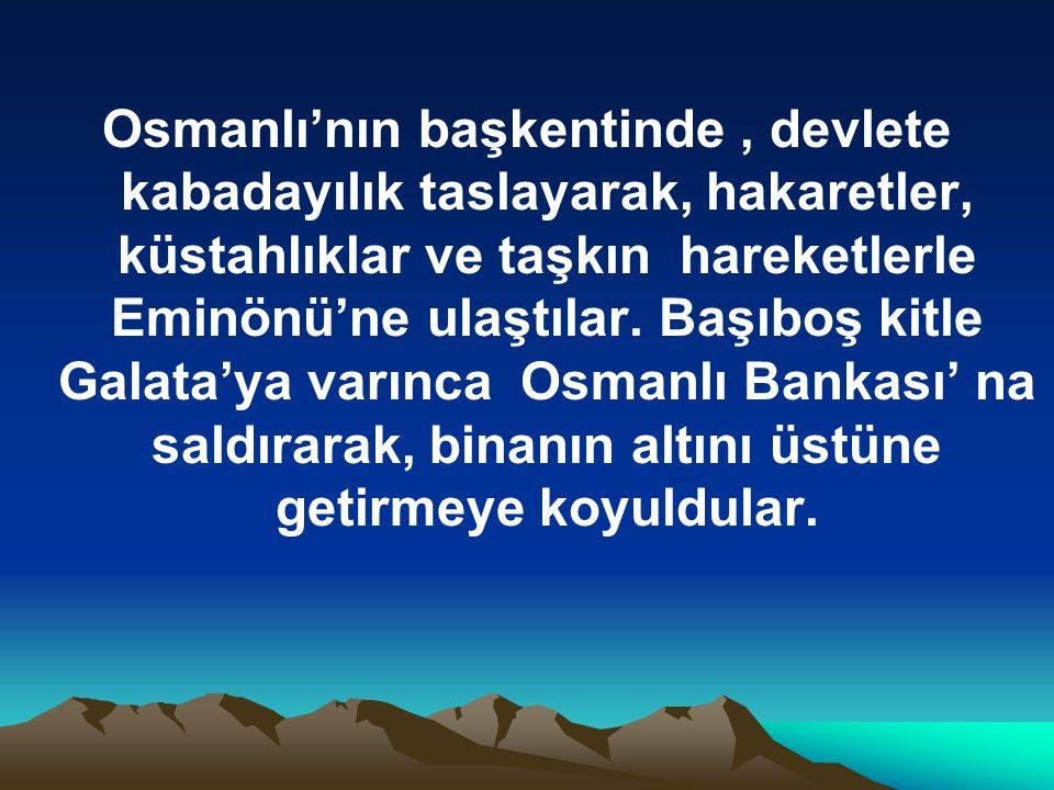 Osmanlı'nın başkentinde , devlete kabadayılık taslayarak, hakaretler, küstahlıklar ve taşkın hareketlerle Eminönü'ne ulaştılar.