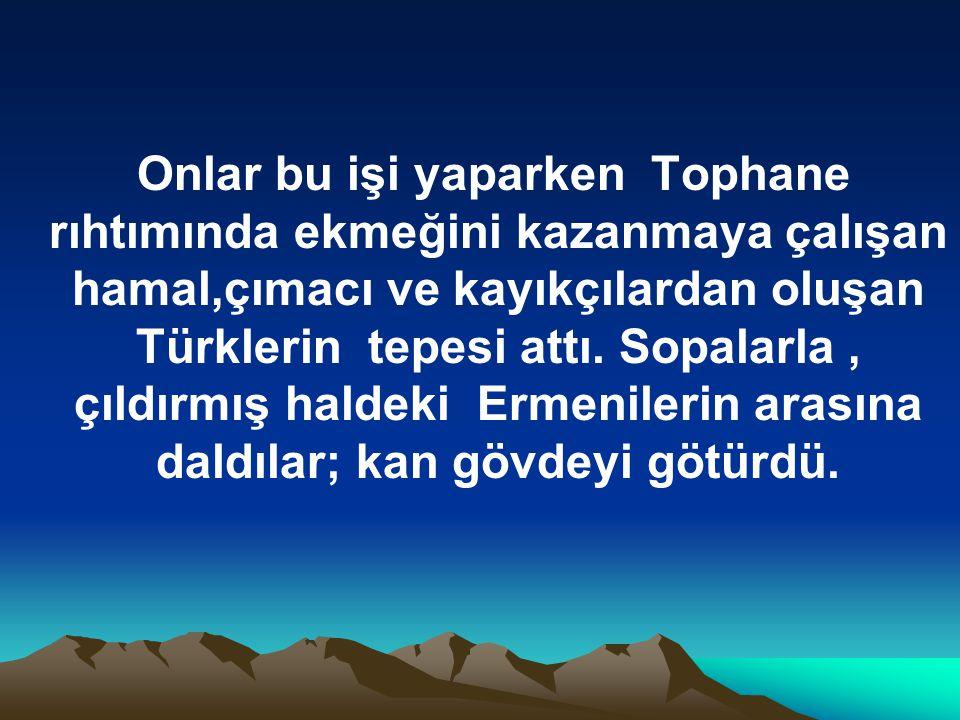 Onlar bu işi yaparken Tophane rıhtımında ekmeğini kazanmaya çalışan hamal,çımacı ve kayıkçılardan oluşan Türklerin tepesi attı.