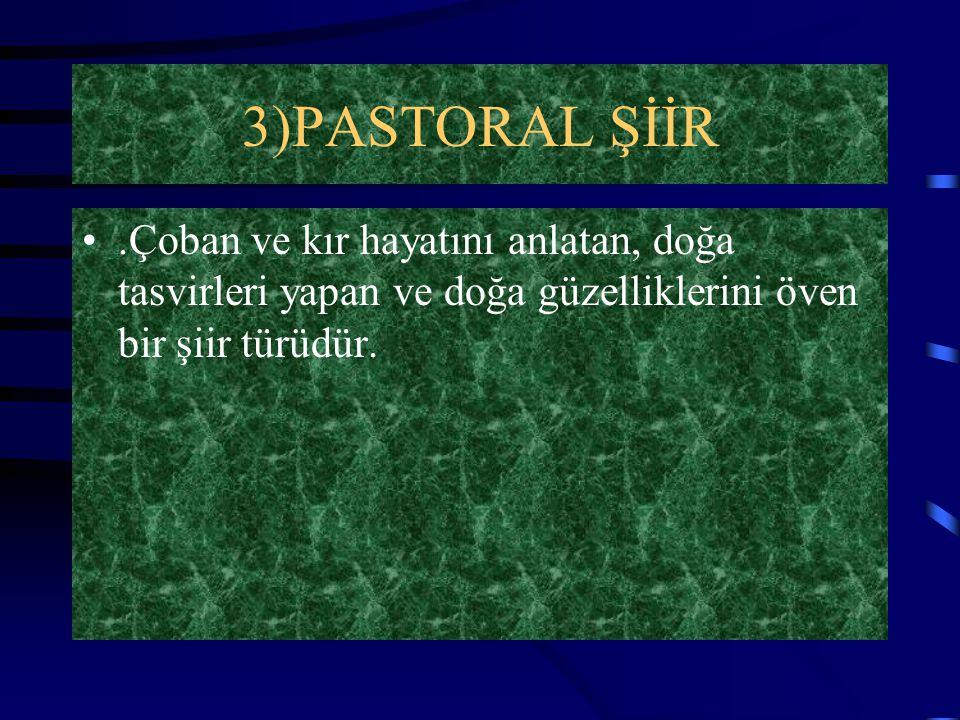 3)PASTORAL ŞİİR .Çoban ve kır hayatını anlatan, doğa tasvirleri yapan ve doğa güzelliklerini öven bir şiir türüdür.